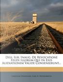 Diss. Iur. Inaug. de Revocatione Feudi Illorum Qui in Eius Alienationem Valide Consenserunt. by Christian Wildvogel