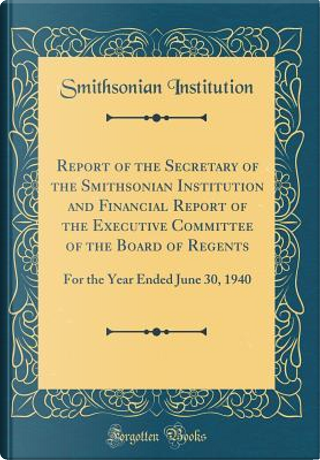 Report of the Secretary of the Smithsonian Institution and Financial Report of the Executive Committee of the Board of Regents by Smithsonian Institution