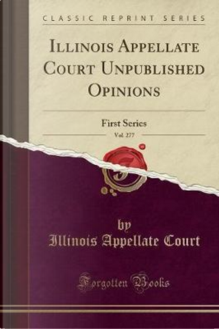 Illinois Appellate Court Unpublished Opinions, Vol. 277 by Illinois Appellate Court