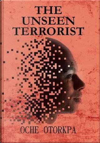 The Unseen Terrorist by Oche Otorkpa