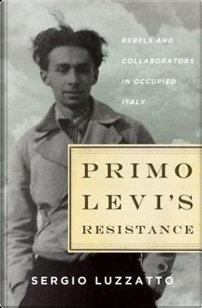 Primo Levi's resistance. Rebels and collaborators in occupied Italy by Sergio Luzzatto