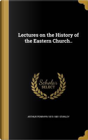 LECTURES ON THE HIST OF THE EA by Arthur Penrhyn 1815-1881 Stanley