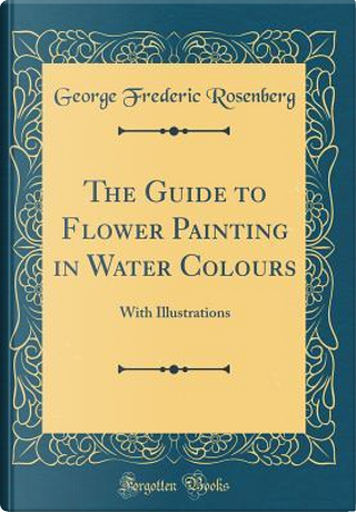 The Guide to Flower Painting in Water Colours by George Frederic Rosenberg