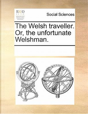 The Welsh Traveller. Or, the Unfortunate Welshman by See Notes Multiple Contributors