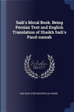 Sadi's Moral Book. Being Persian Text and English Translation of Shaikh Sadi's Pand-Namah by Sadi Sadi