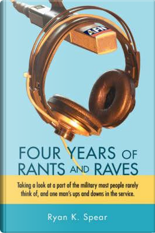 Four Years of Rants and Raves by ryan K. Spear