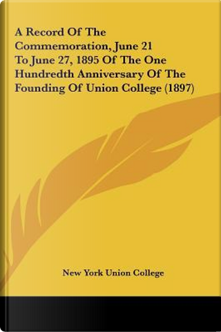 A Record of the Commemoration, June 21 to June 27, 1895 of the One Hundredth Anniversary of the Founding of Union College (1897) by York Union Colle New York Union College