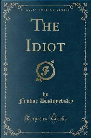 The Idiot (Classic Reprint) by Fyodor Dostoyevsky