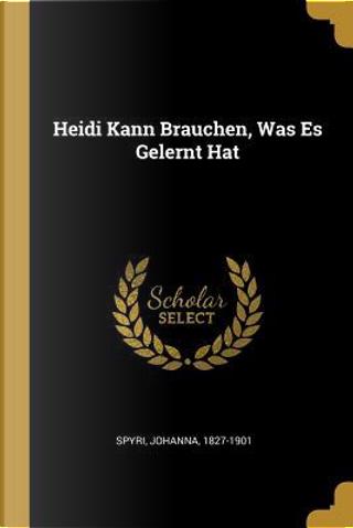 Heidi Kann Brauchen, Was Es Gelernt Hat by JOHANNA SPYRI