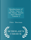 Recollections of Forty Years in the House, Senate and Cabinet, Volume 2 - Scholar's Choice Edition by John Sherman