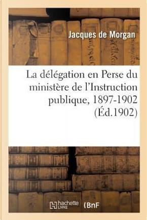 La Delegation en Perse du Ministere de l'Instruction Publique, 1897-1902 by Morgan Jacques
