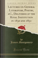 Lectures on General Literature, Poetry, &C., Delivered at the Royal Institution in 1830 and 1831 (Classic Reprint) by James Montgomery