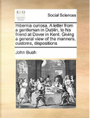Hibernia Curiosa. a Letter from a Gentleman in Dublin, to His Friend at Dover in Kent. Giving a General View of the Manners, Customs, Dispositions by John Bush