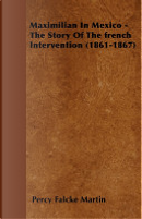 Maximilian in Mexico - The Story of the French Intervention (1861-1867) by Percy Falcke Martin