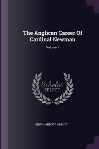 The Anglican Career of Cardinal Newman; Volume 1 by Edwin Abbott Abbott
