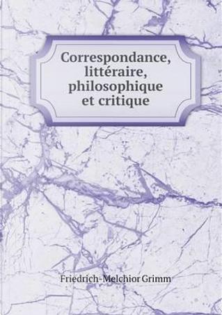 Correspondance, Litteraire, Philosophique Et Critique by Friedrich Melchior Grimm