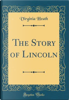 The Story of Lincoln (Classic Reprint) by Virginia Heath