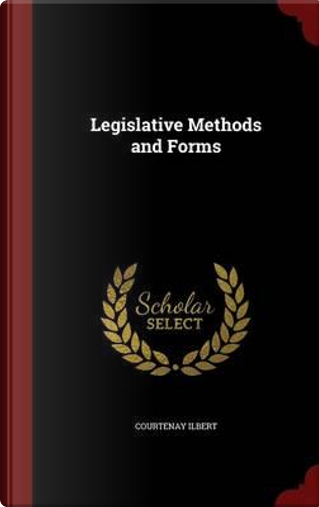 Legislative Methods and Forms by Courtenay Ilbert
