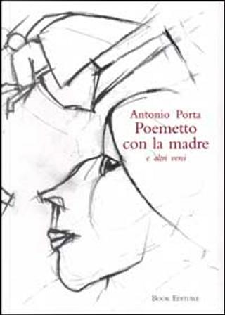 Poemetto con la madre e altri versi by Antonio Porta