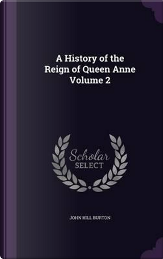 A History of the Reign of Queen Anne Volume 2 by John Hill Burton