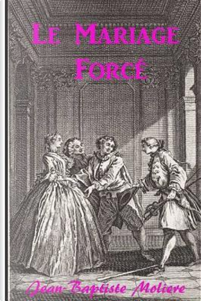 Le Mariage Forcé by Jean-Baptiste Moliere