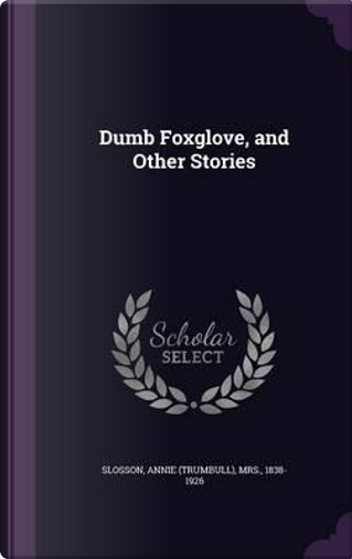 Dumb Foxglove, and Other Stories by Annie Trumbull Slosson
