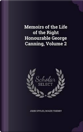 Memoirs of the Life of the Right Honourable George Canning, Volume 2 by John Styles