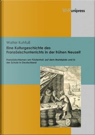 Eine Kulturgeschichte Des Franzosischunterrichts in Der Fruhen Neuzeit by Walter Kuhfuss