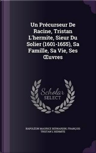 Un Precurseur de Racine, Tristan L'Hermite, Sieur Du Solier (1601-1655), Sa Famille, Sa Vie, Ses Uvres by Napoleon Maurice Bernardin
