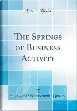 The Springs of Business Activity (Classic Reprint) by Edward Wentworth Beatty