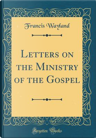 Letters on the Ministry of the Gospel (Classic Reprint) by Francis Wayland