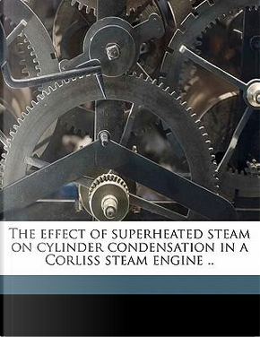 The Effect of Superheated Steam on Cylinder Condensation in a Corliss Steam Engine . by Walter Stevenson Finlay