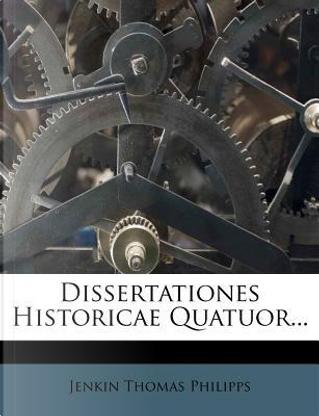 Dissertationes Historicae Quatuor... by Jenkin Thomas Philipps