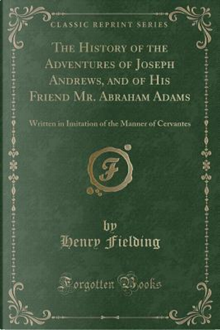 The History of the Adventures of Joseph Andrews, and of His Friend Mr. Abraham Adams by Henry Fielding