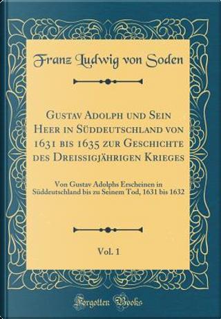 Gustav Adolph und Sein Heer in Süddeutschland von 1631 bis 1635 zur Geschichte des Dreißigjährigen Krieges, Vol. 1 by Franz Ludwig Von Soden