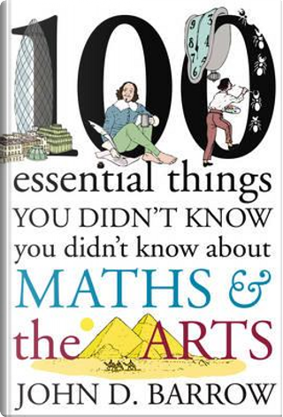 100 Essential Things You Didn't Know You Didn't Know About Maths and the Arts by John D. Barrow