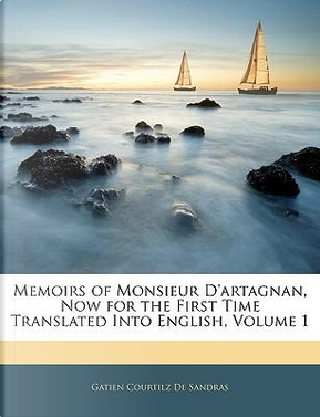 Memoirs of Monsieur D'Artagnan, Now for the First Time Translated Into English, Volume 1 by Gatien Courtilz de Sandras