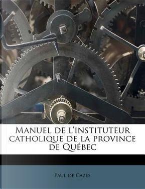 Manuel de L'Instituteur Catholique de La Province de Quebec by Paul De Cazes