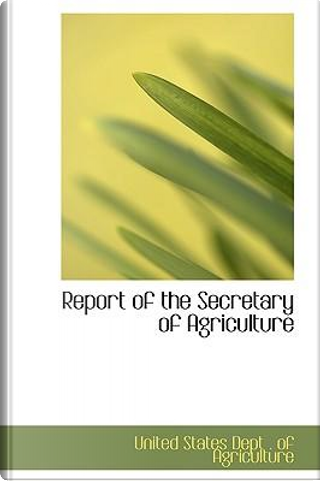 Report of the Secretary of Agriculture by United States Dept. Of Agriculture