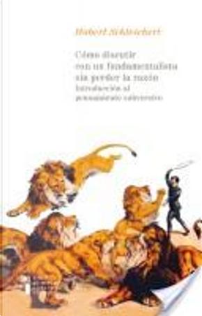 Cómo discutir con un fundamentalista sin perder la razón by Hubert Schleichert