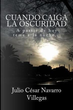 Cuando caiga la oscuridad by Julio César Navaro Villegas