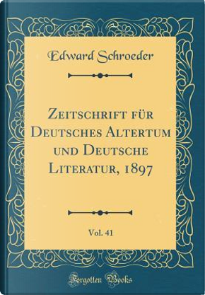 Zeitschrift für Deutsches Altertum und Deutsche Literatur, 1897, Vol. 41 (Classic Reprint) by Edward Schroeder