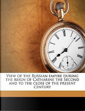 View of the Russian Empire During the Reign of Catharine the Second and to the Close of the Present Century by William Tooke