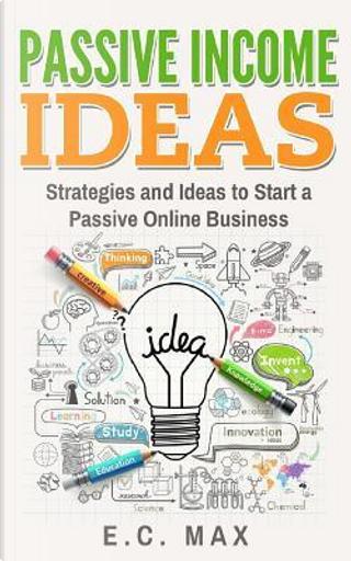 Passive Income Ideas by E. C. Max
