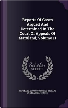 Reports of Cases Argued and Determined in the Court of Appeals of Maryland, Volume 11 by John Johnson