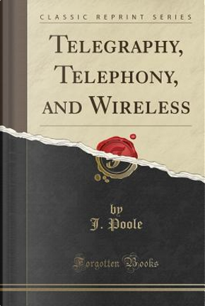 Telegraphy, Telephony, and Wireless (Classic Reprint) by J. Poole