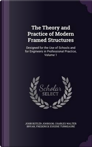 The Theory and Practice of Modern Framed Structures, Designed for the Use of Schools and for Engineers in Professional Practice, Volume 1 by John Butler Johnson