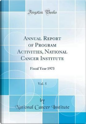 Annual Report of Program Activities, National Cancer Institute, Vol. 5 by National Cancer Institute