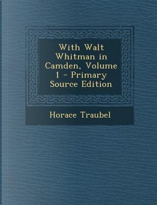 With Walt Whitman in Camden, Volume 1 by Horace Traubel