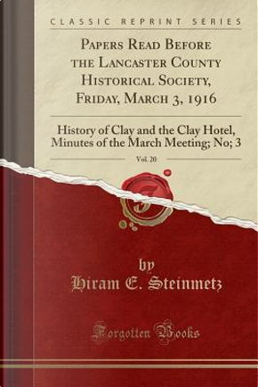 Papers Read Before the Lancaster County Historical Society, Friday, March 3, 1916, Vol. 20 by Hiram E. Steinmetz